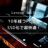 【Lenovo G570】10年経つPCをHDDからSSDに換装したら超快適に!